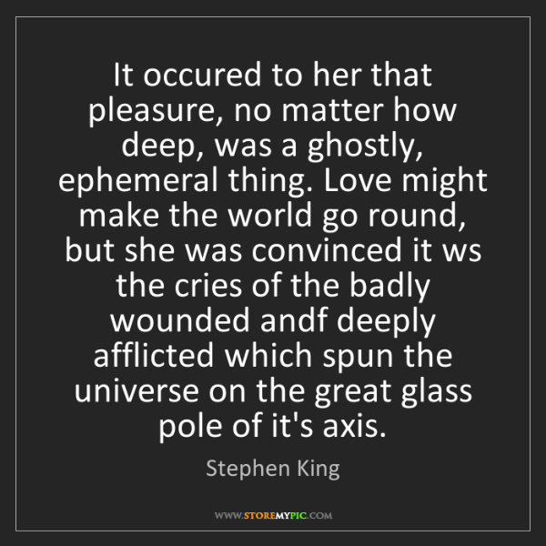 Stephen King: It occured to her that pleasure, no matter how deep,...