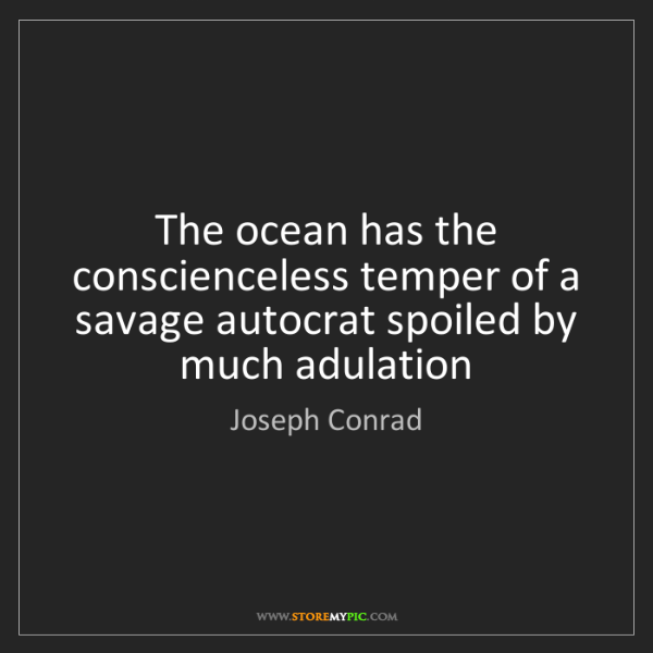 Joseph Conrad: The ocean has the conscienceless temper of a savage autocrat...