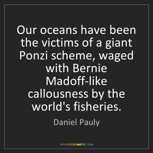 Daniel Pauly: Our oceans have been the victims of a giant Ponzi scheme,...