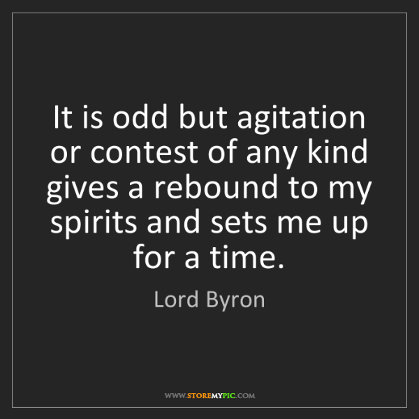 Lord Byron: It is odd but agitation or contest of any kind gives...