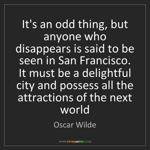 Oscar Wilde: It's an odd thing, but anyone who disappears is said...
