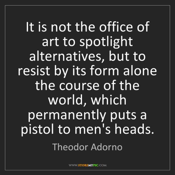 Theodor Adorno: It is not the office of art to spotlight alternatives,...