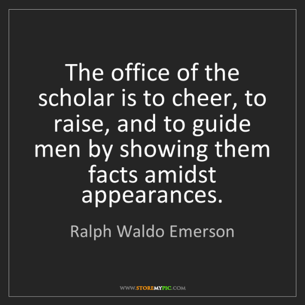 Ralph Waldo Emerson: The office of the scholar is to cheer, to raise, and...
