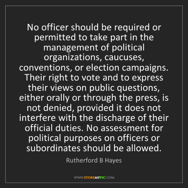 Rutherford B Hayes: No officer should be required or permitted to take part...