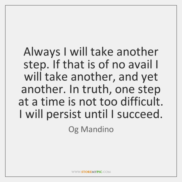Always I will take another step. If that is of no avail ...