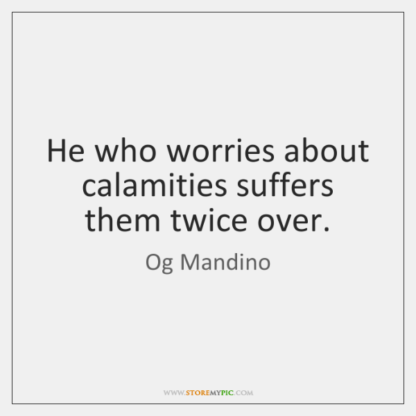He who worries about calamities suffers them twice over.