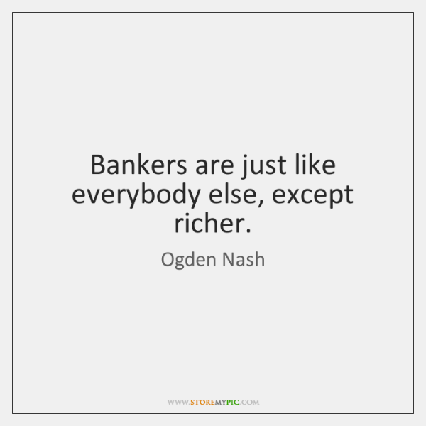 Bankers are just like everybody else, except richer.