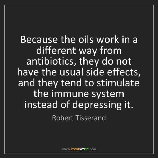 Robert Tisserand: Because the oils work in a different way from antibiotics,...