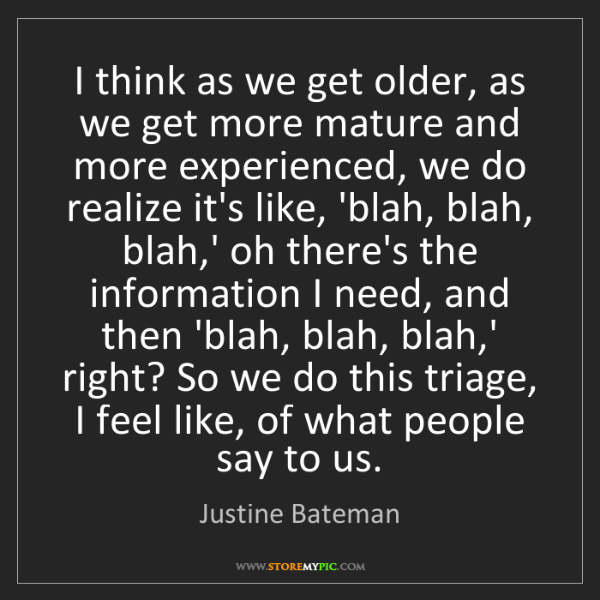 Justine Bateman: I think as we get older, as we get more mature and more...