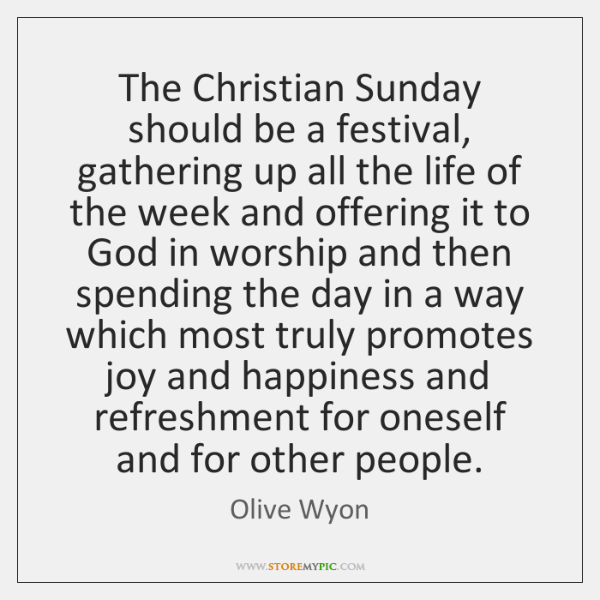 The Christian Sunday should be a festival, gathering up all the life ...