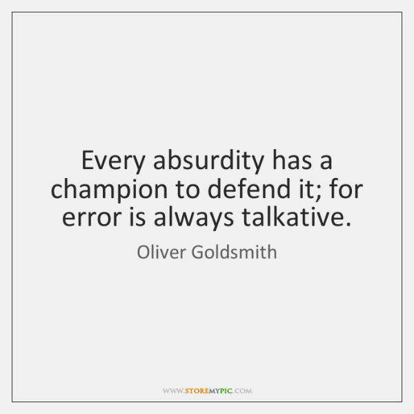 Every absurdity has a champion to defend it; for error is always ...