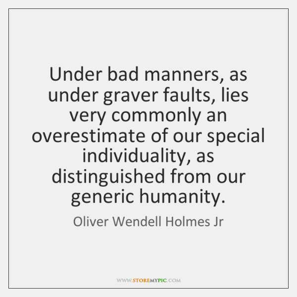 Under bad manners, as under graver faults, lies very commonly an overestimate ...