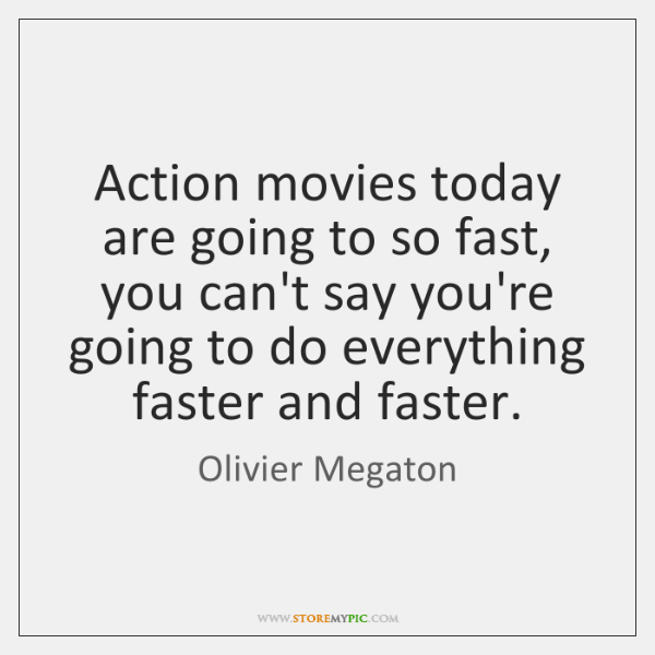 Action movies today are going to so fast, you can't say you're ...