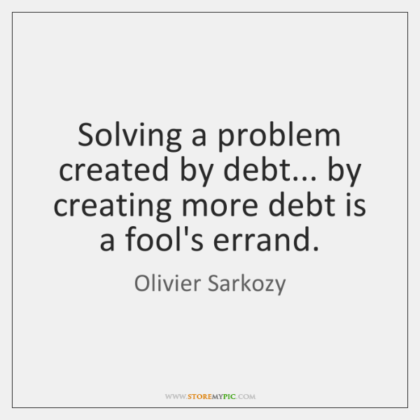 Solving a problem created by debt... by creating more debt is a ...