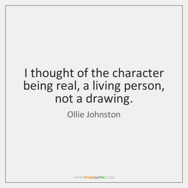 I thought of the character being real, a living person, not a ...