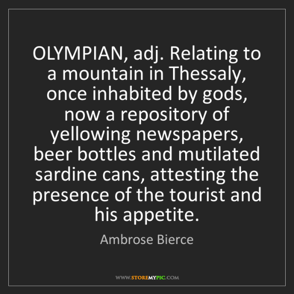 Ambrose Bierce: OLYMPIAN, adj. Relating to a mountain in Thessaly, once...