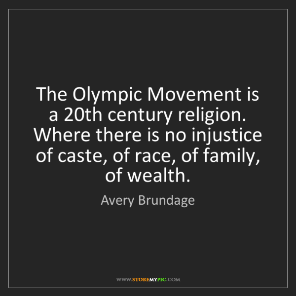 Avery Brundage: The Olympic Movement is a 20th century religion. Where...