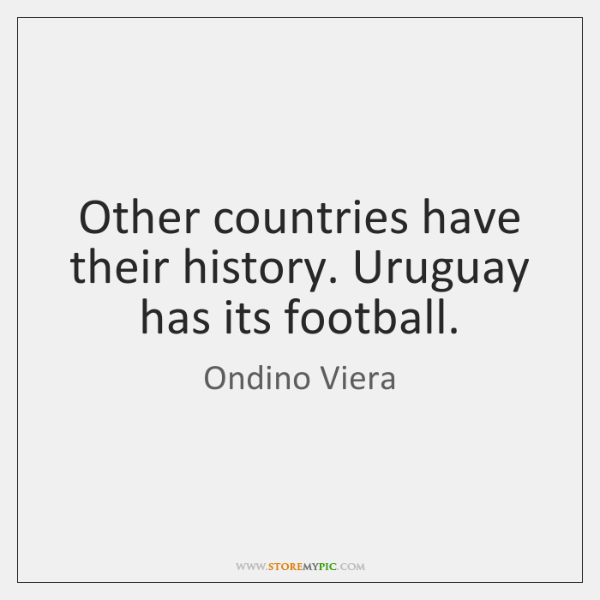 Other countries have their history. Uruguay has its football.