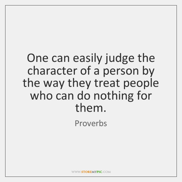 One can easily judge the character of a person by the way ...