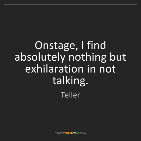 Teller: Onstage, I find absolutely nothing but exhilaration in...
