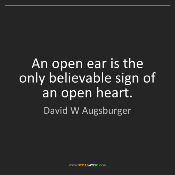 David W Augsburger: An open ear is the only believable sign of an open heart.