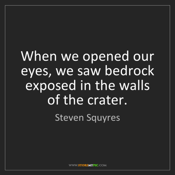 Steven Squyres: When we opened our eyes, we saw bedrock exposed in the...