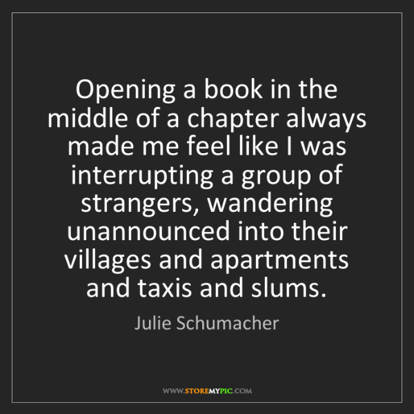 Julie Schumacher: Opening a book in the middle of a chapter always made...