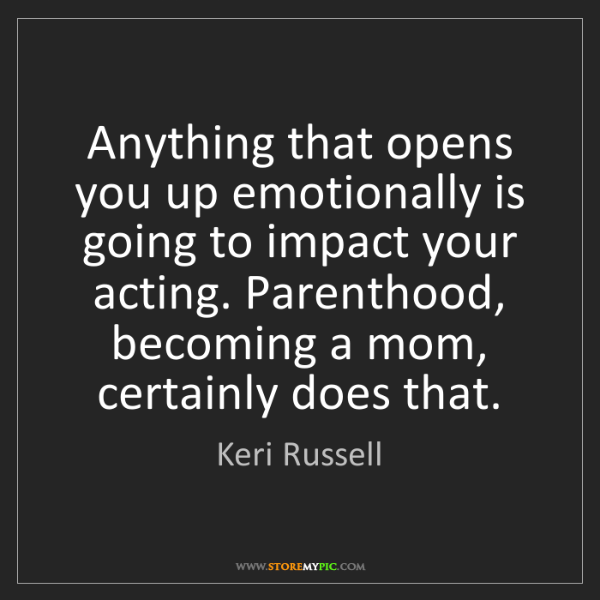 Keri Russell: Anything that opens you up emotionally is going to impact...