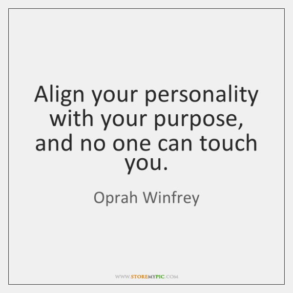 Align your personality with your purpose, and no one can touch you.