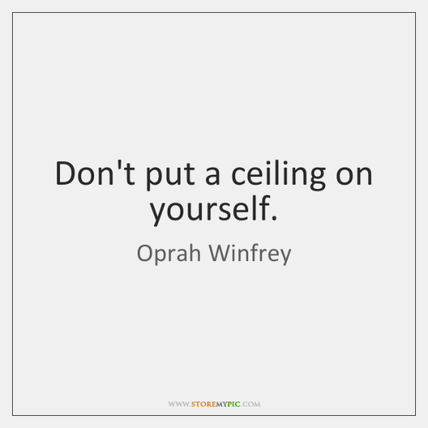 Don't put a ceiling on yourself.