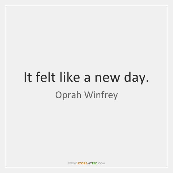 It felt like a new day.