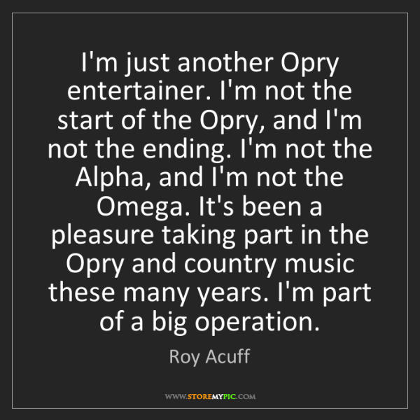 Roy Acuff: I'm just another Opry entertainer. I'm not the start...