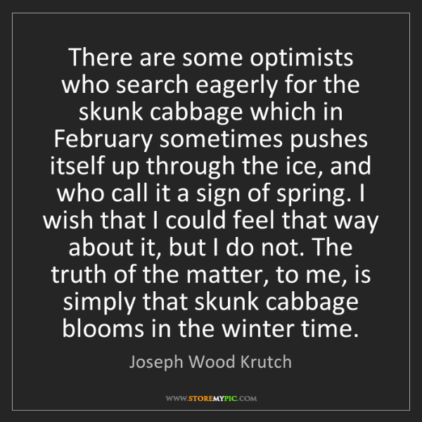 Joseph Wood Krutch: There are some optimists who search eagerly for the skunk...