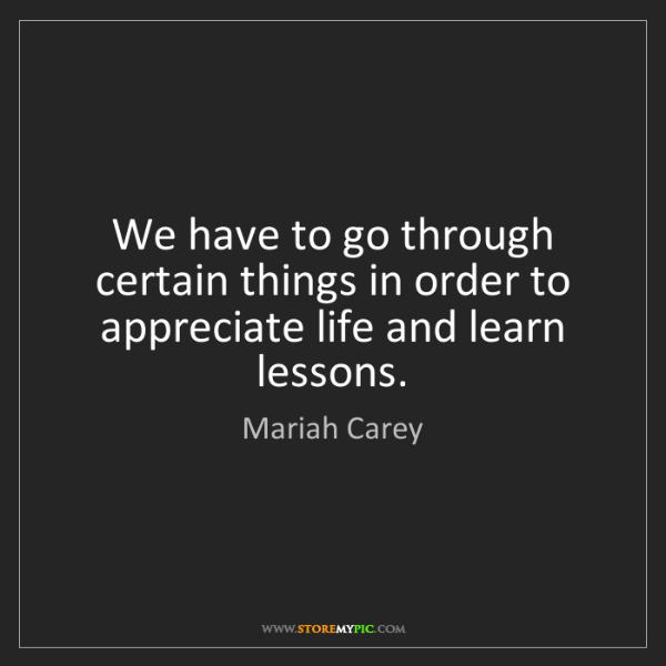 Mariah Carey: We have to go through certain things in order to appreciate...