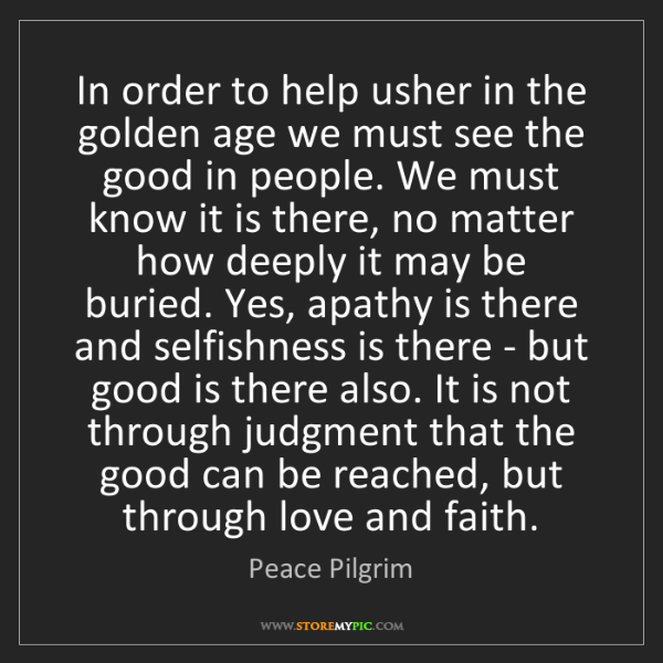 Peace Pilgrim: In order to help usher in the golden age we must see...