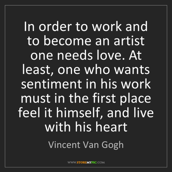 Vincent Van Gogh: In order to work and to become an artist one needs love....