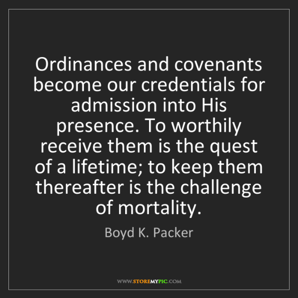 Boyd K. Packer: Ordinances and covenants become our credentials for admission...