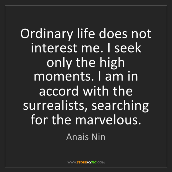 Anais Nin: Ordinary life does not interest me. I seek only the high...