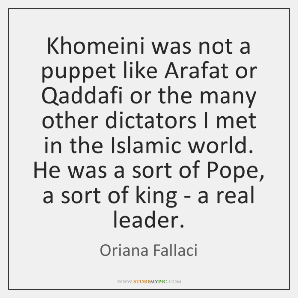 Khomeini was not a puppet like Arafat or Qaddafi or the many ...