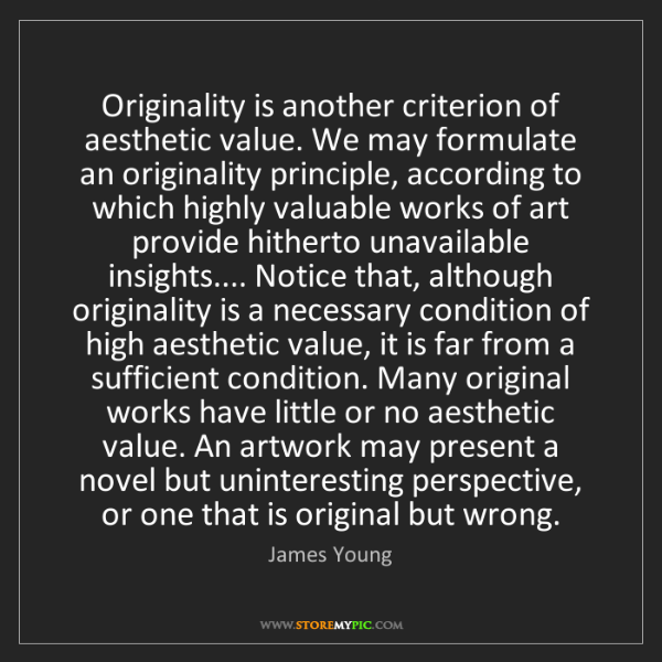 James Young: Originality is another criterion of aesthetic value....