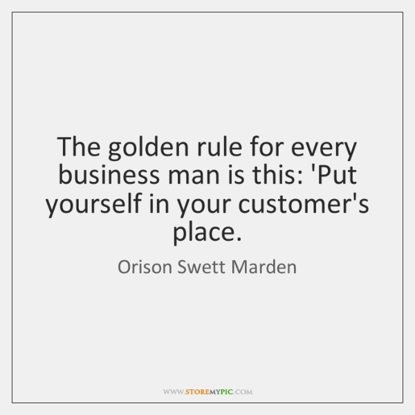 The golden rule for every business man is this: 'Put yourself in ...