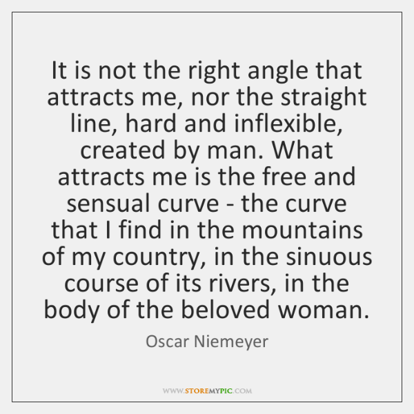 It is not the right angle that attracts me, nor the straight ...
