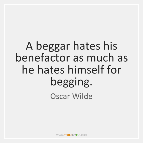A beggar hates his benefactor as much as he hates himself for ...