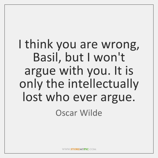 I think you are wrong, Basil, but I won't argue with you. ...