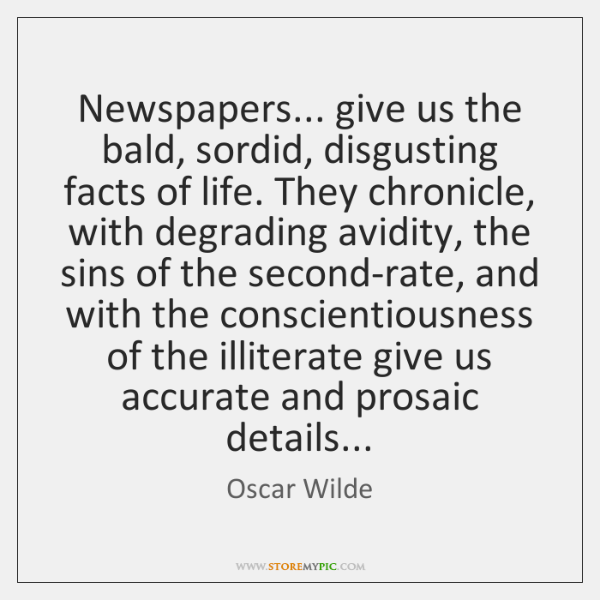 Newspapers... give us the bald, sordid, disgusting facts of life. They chronicle, ...