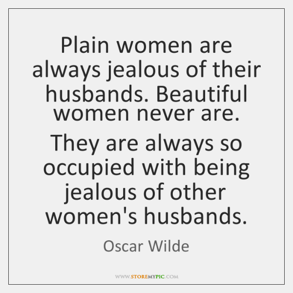 Plain women are always jealous of their husbands. Beautiful women never are. ...