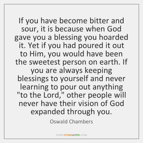 If you have become bitter and sour, it is because when God ...