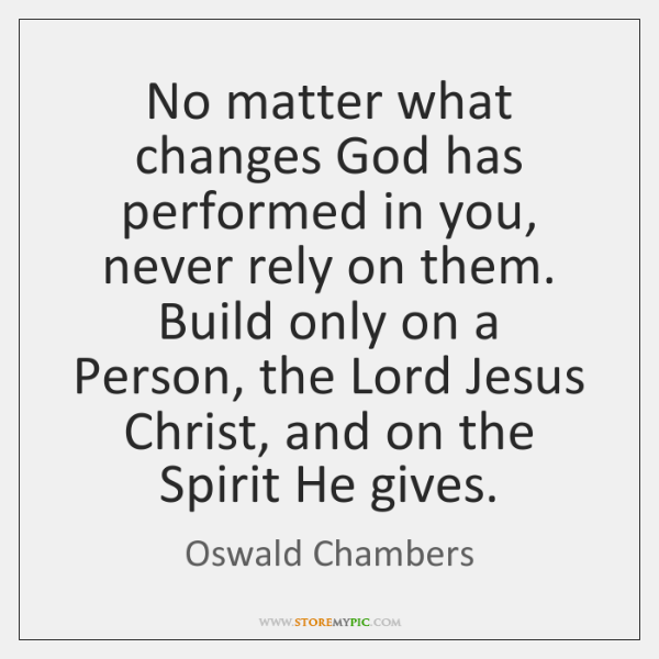 No matter what changes God has performed in you, never rely on ...