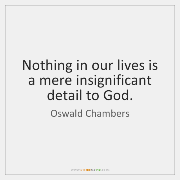 Nothing in our lives is a mere insignificant detail to God.