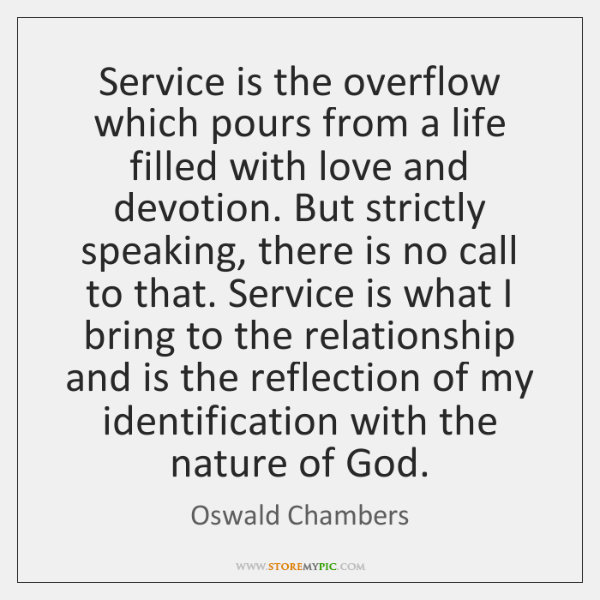 Service is the overflow which pours from a life filled with love ...